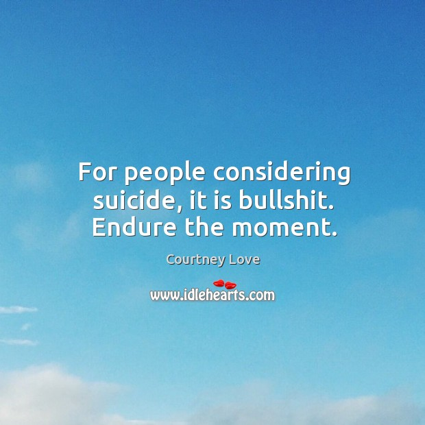 For people considering suicide, it is bullshit. Endure the moment. Image