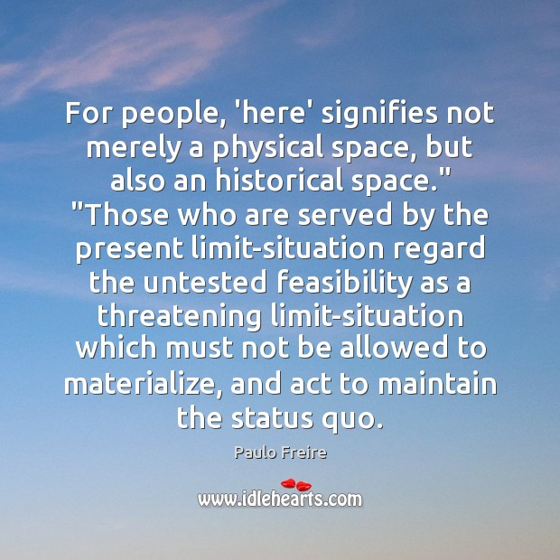 For people, 'here' signifies not merely a physical space, but also an Paulo Freire Picture Quote