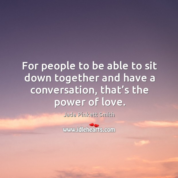 Image, For people to be able to sit down together and have a conversation, that's the power of love.
