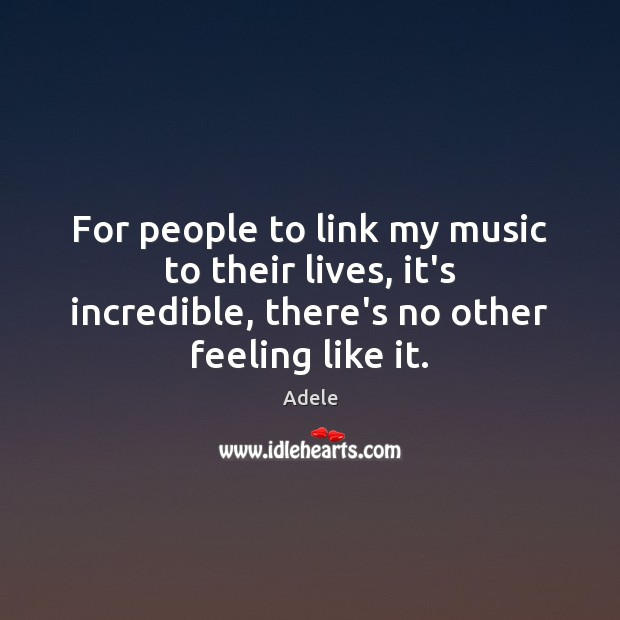 For people to link my music to their lives, it's incredible, there's Adele Picture Quote