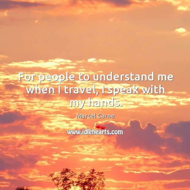 For people to understand me when I travel, I speak with my hands. Image