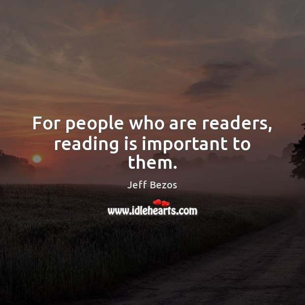For people who are readers, reading is important to them. Jeff Bezos Picture Quote