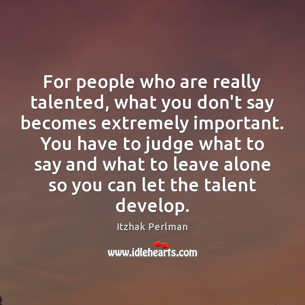 For people who are really talented, what you don't say becomes extremely Image