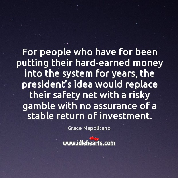 For people who have for been putting their hard-earned money into the system for years Grace Napolitano Picture Quote