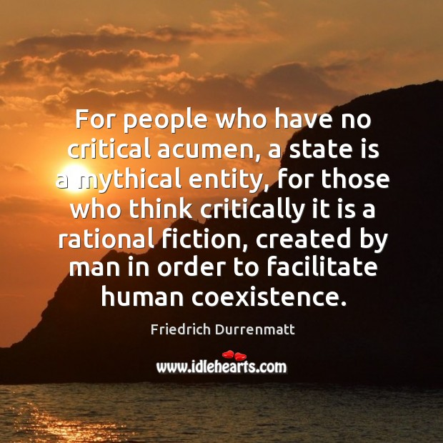 For people who have no critical acumen, a state is a mythical entity Friedrich Durrenmatt Picture Quote