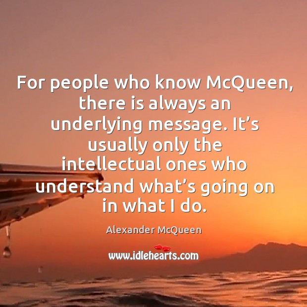 For people who know mcqueen, there is always an underlying message. Image