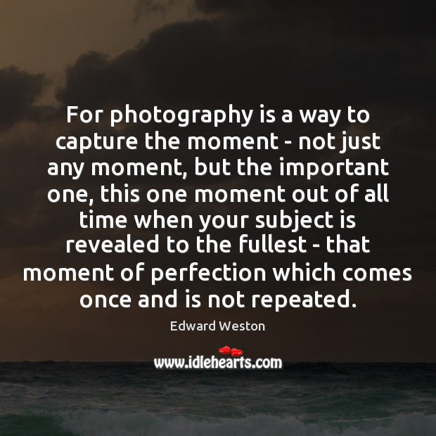For photography is a way to capture the moment – not just Image