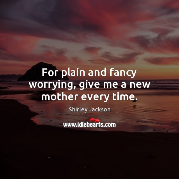 For plain and fancy worrying, give me a new mother every time. Shirley Jackson Picture Quote