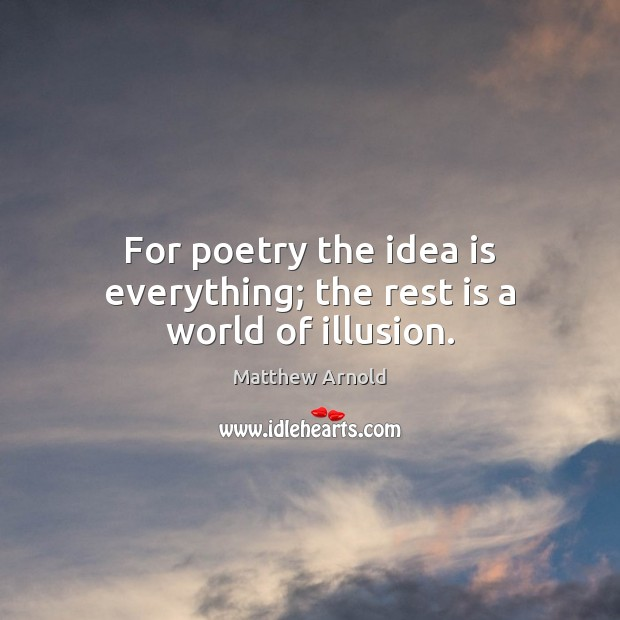 For poetry the idea is everything; the rest is a world of illusion. Matthew Arnold Picture Quote