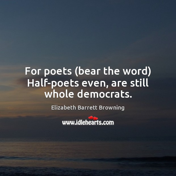 For poets (bear the word) Half-poets even, are still whole democrats. Elizabeth Barrett Browning Picture Quote