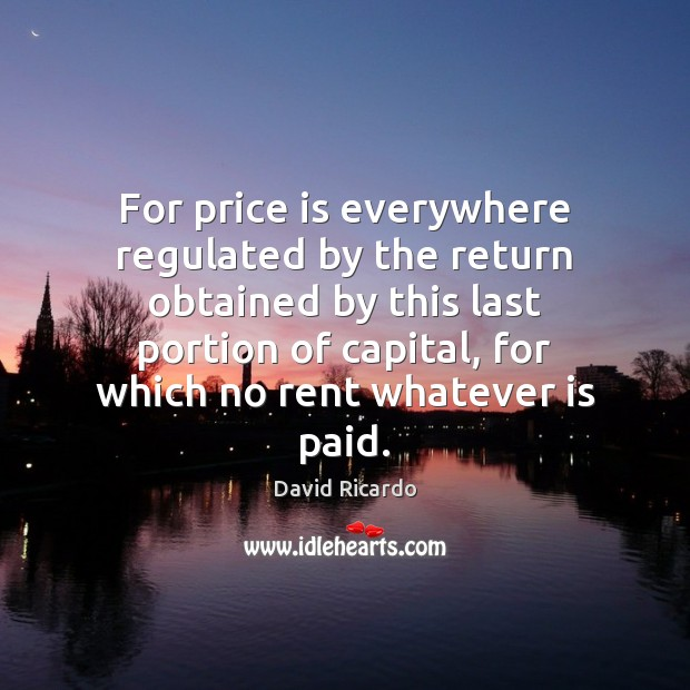 For price is everywhere regulated by the return obtained by this last David Ricardo Picture Quote