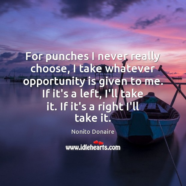 For punches I never really choose, I take whatever opportunity is given Opportunity Quotes Image