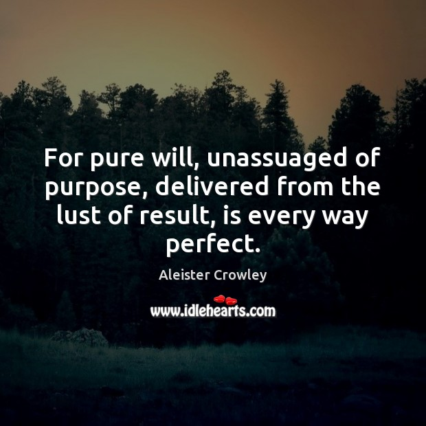 For pure will, unassuaged of purpose, delivered from the lust of result, Aleister Crowley Picture Quote