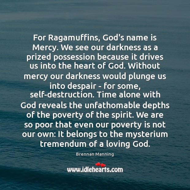 Brennan Manning Picture Quote image saying: For Ragamuffins, God's name is Mercy. We see our darkness as a
