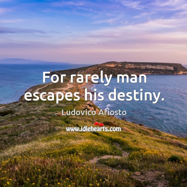 For rarely man escapes his destiny. Image