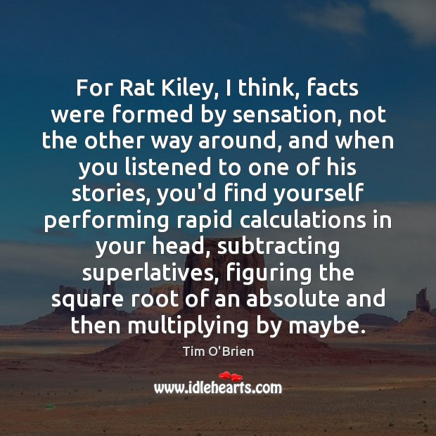 For Rat Kiley, I think, facts were formed by sensation, not the Tim O'Brien Picture Quote