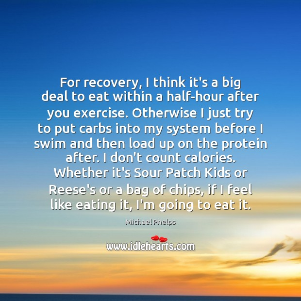For recovery, I think it's a big deal to eat within a Michael Phelps Picture Quote