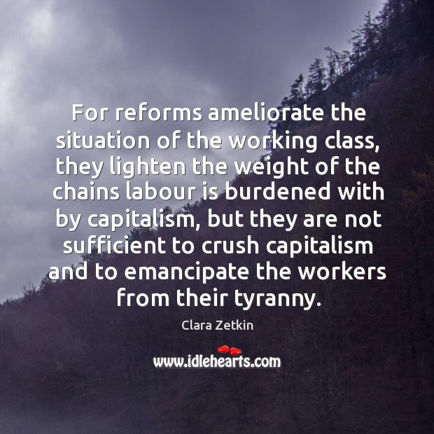For reforms ameliorate the situation of the working class, they lighten the weight of the Image