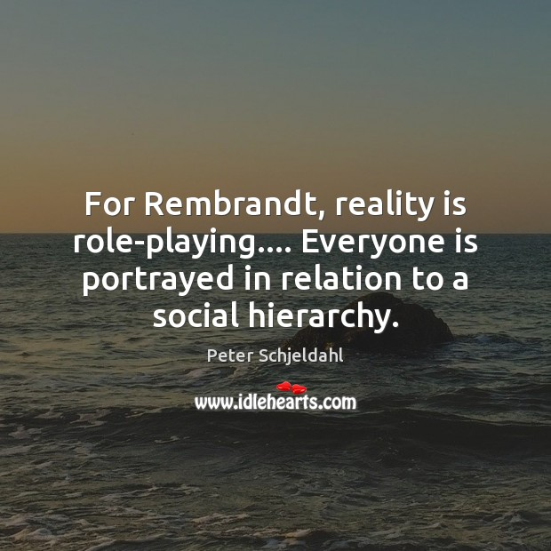 For Rembrandt, reality is role-playing…. Everyone is portrayed in relation to a Peter Schjeldahl Picture Quote