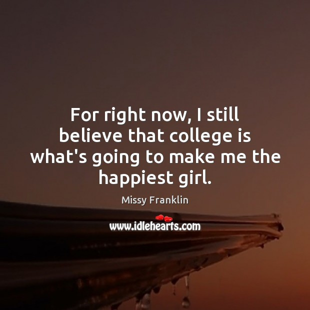 For right now, I still believe that college is what's going to make me the happiest girl. College Quotes Image