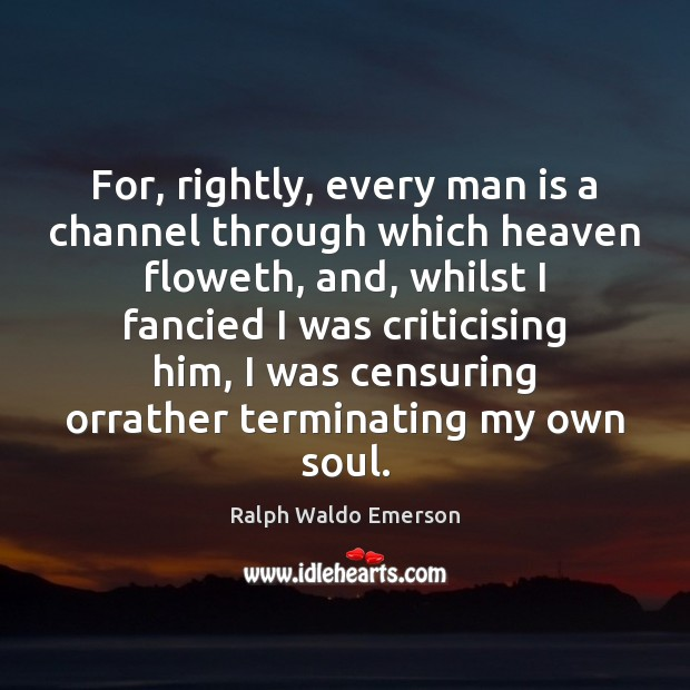 For, rightly, every man is a channel through which heaven floweth, and, Image