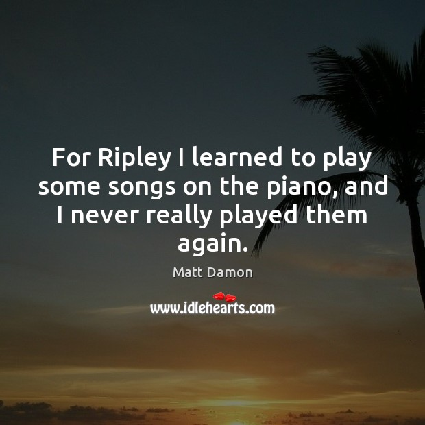 For Ripley I learned to play some songs on the piano, and Matt Damon Picture Quote