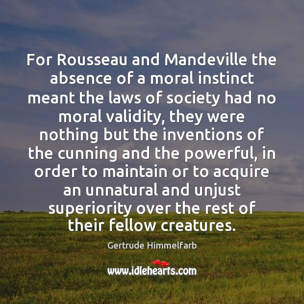 For Rousseau and Mandeville the absence of a moral instinct meant the Image