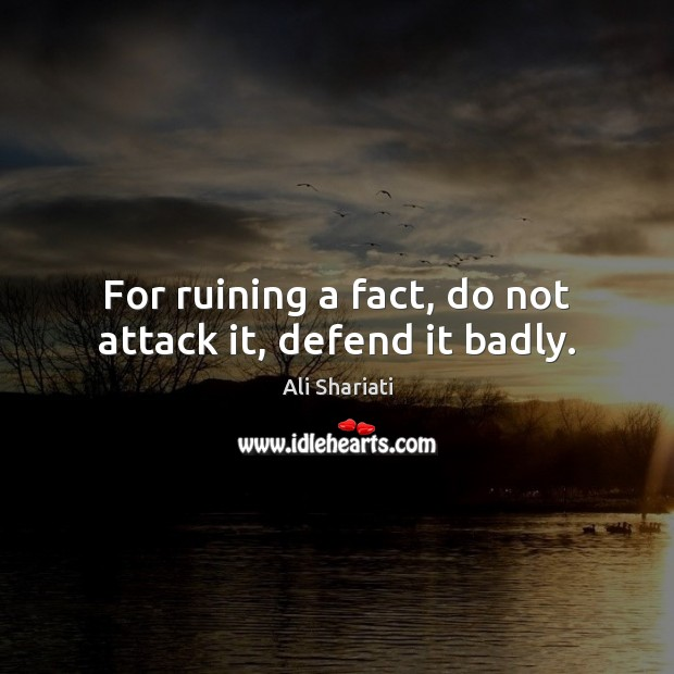 Image, For ruining a fact, do not attack it, defend it badly.