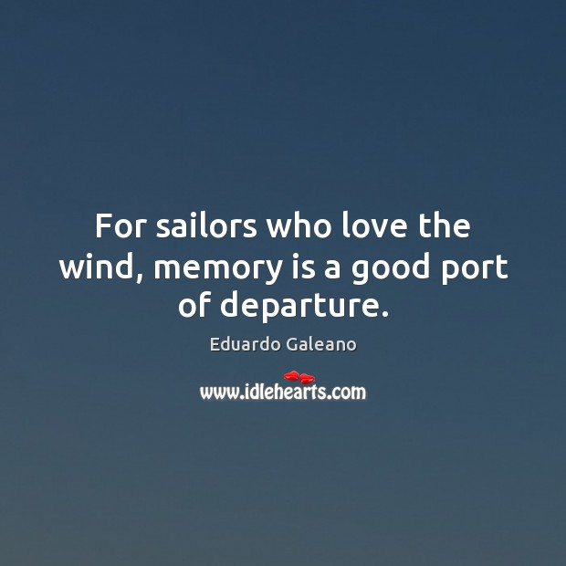 For sailors who love the wind, memory is a good port of departure. Eduardo Galeano Picture Quote