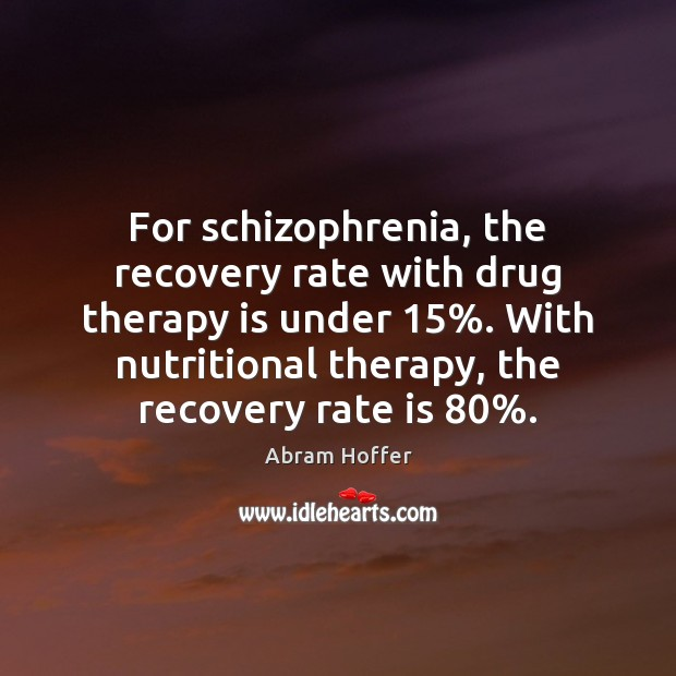 Image, For schizophrenia, the recovery rate with drug therapy is under 15%. With nutritional