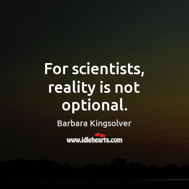 For scientists, reality is not optional. Barbara Kingsolver Picture Quote
