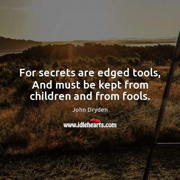 For secrets are edged tools, And must be kept from children and from fools. John Dryden Picture Quote