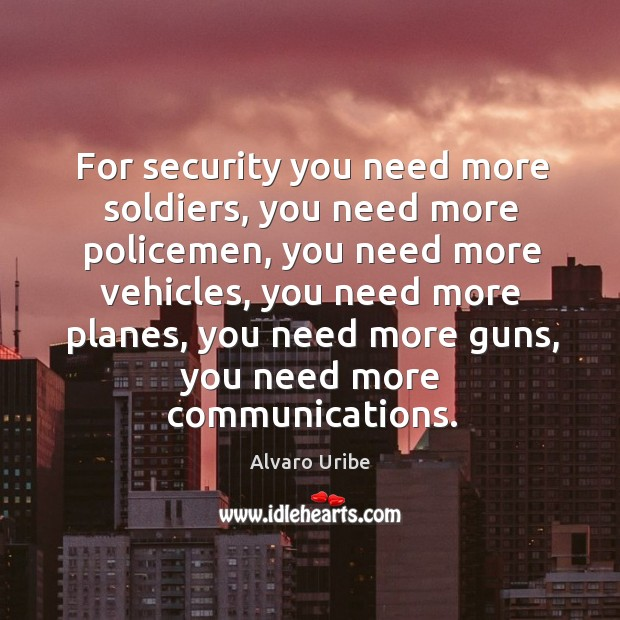 Image, For security you need more soldiers, you need more policemen, you need more vehicles