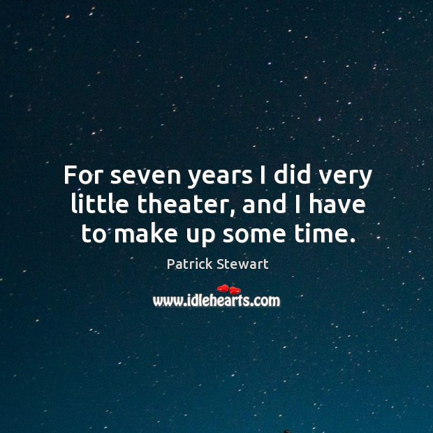 For seven years I did very little theater, and I have to make up some time. Image