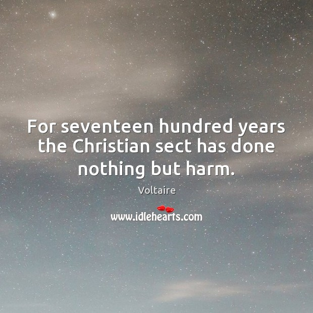 For seventeen hundred years the Christian sect has done nothing but harm. Voltaire Picture Quote