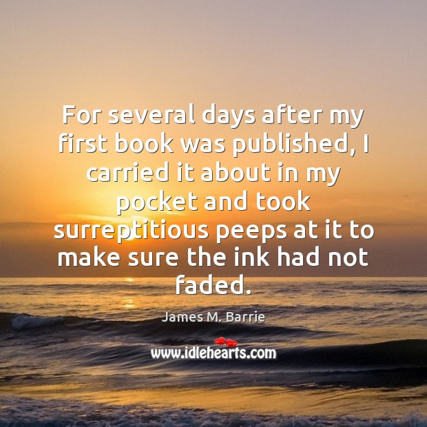For several days after my first book was published, I carried it James M. Barrie Picture Quote