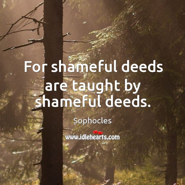 Image, For shameful deeds are taught by shameful deeds.