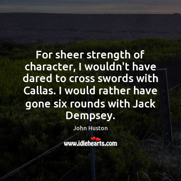 For sheer strength of character, I wouldn't have dared to cross swords John Huston Picture Quote