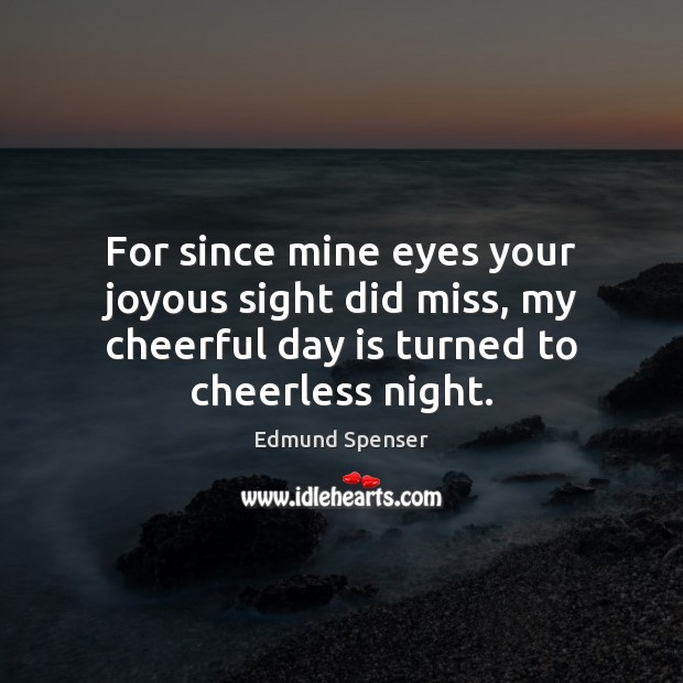 For since mine eyes your joyous sight did miss, my cheerful day Edmund Spenser Picture Quote