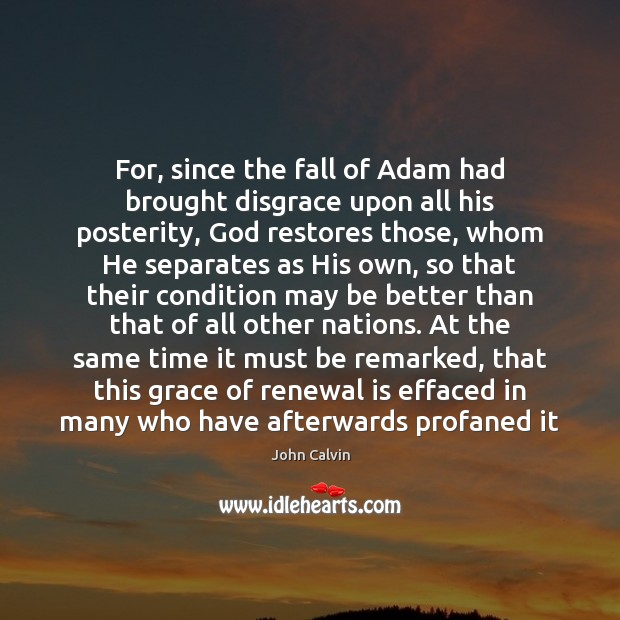 For, since the fall of Adam had brought disgrace upon all his John Calvin Picture Quote