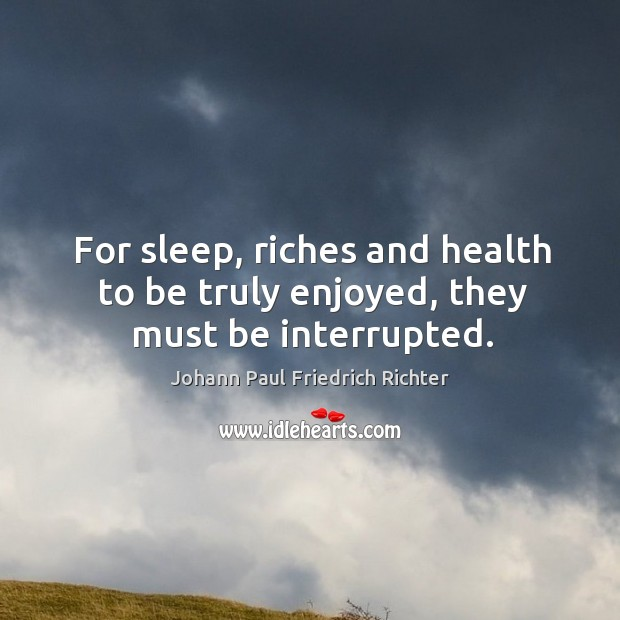 For sleep, riches and health to be truly enjoyed, they must be interrupted. Johann Paul Friedrich Richter Picture Quote