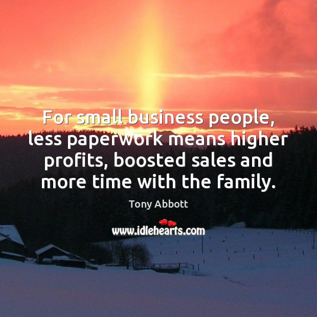 For small business people, less paperwork means higher profits, boosted sales and Tony Abbott Picture Quote