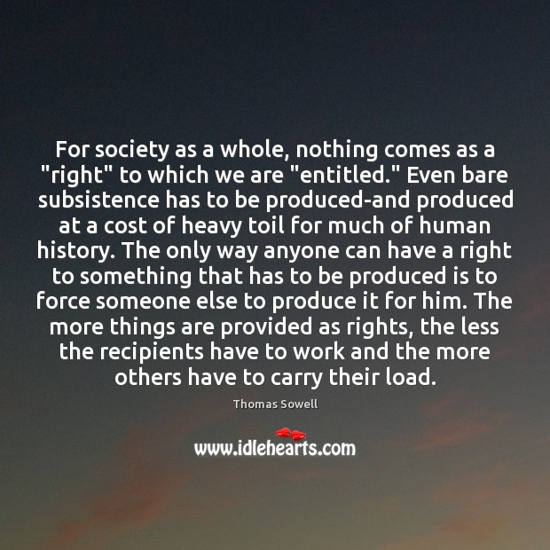 "For society as a whole, nothing comes as a ""right"" to which Thomas Sowell Picture Quote"