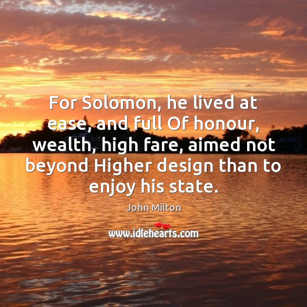 For Solomon, he lived at ease, and full Of honour, wealth, high John Milton Picture Quote