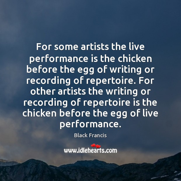For some artists the live performance is the chicken before the egg Performance Quotes Image