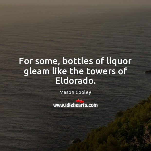 For some, bottles of liquor gleam like the towers of Eldorado. Image