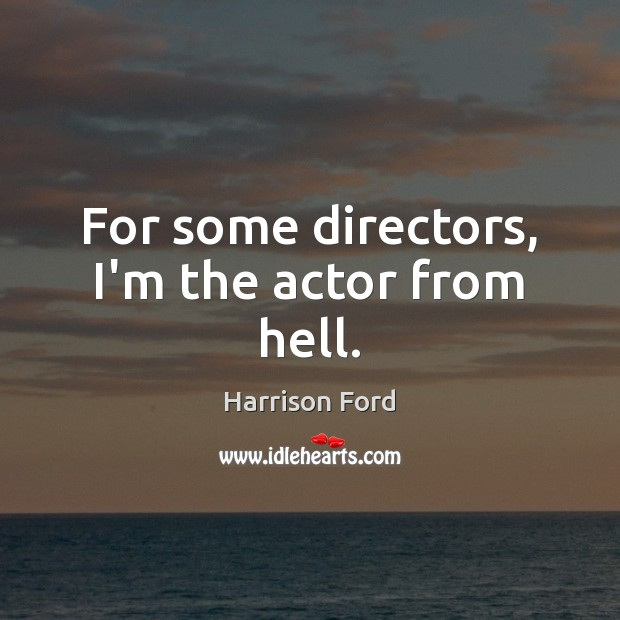 For some directors, I'm the actor from hell. Harrison Ford Picture Quote