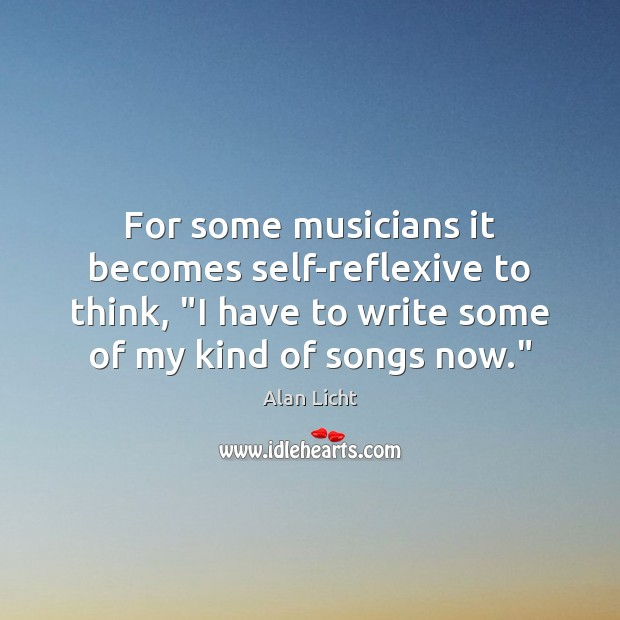 "Image, For some musicians it becomes self-reflexive to think, ""I have to write"