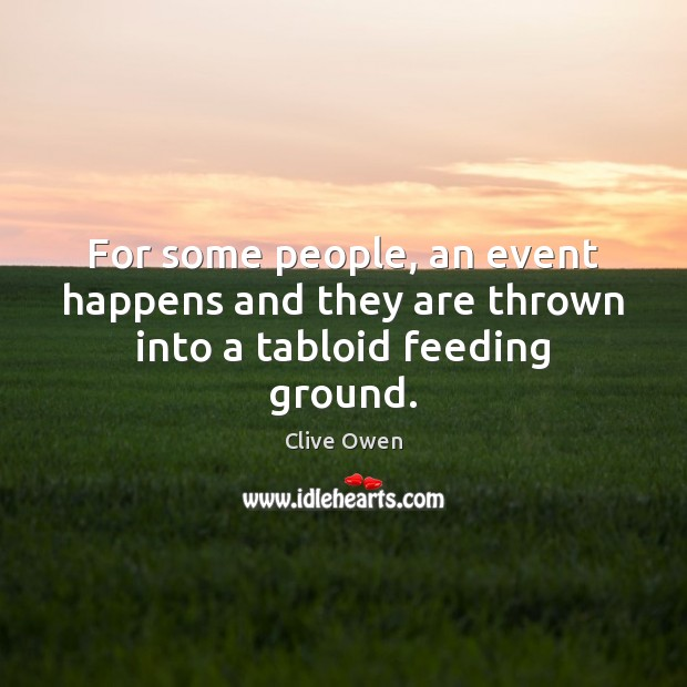 For some people, an event happens and they are thrown into a tabloid feeding ground. Clive Owen Picture Quote