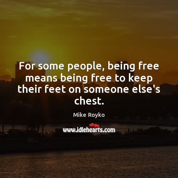 For some people, being free means being free to keep their feet on someone else's chest. Image